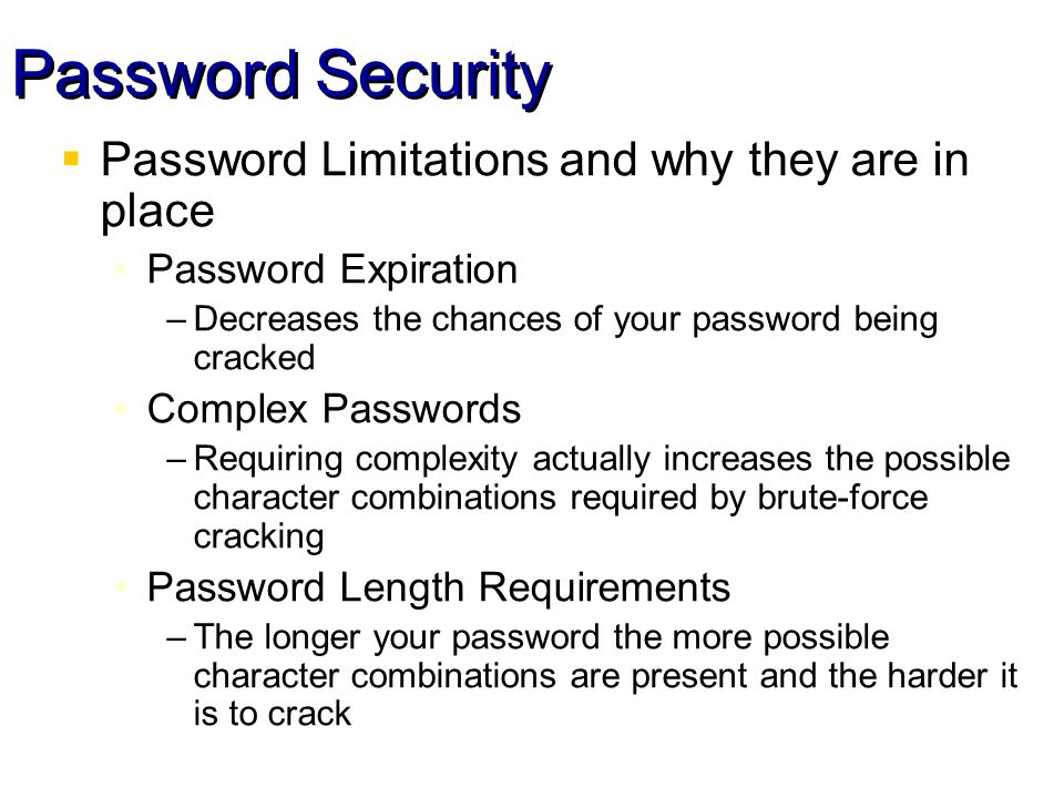 Password Security Password Limitations and why they are in place Password Expiration –Decreases the chances of your password being cracked Complex Passwords –Requiring complexity actually increases the possible character combinations required by brute-force cracking Password Length Requirements –The longer your password the more possible character combinations are present and the harder it is to crack