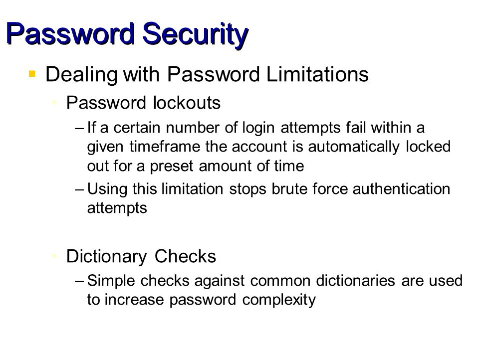 Password Security Dealing with Password Limitations Password lockouts –If a certain number of login attempts fail within a given timeframe the account is automatically locked out for a preset amount of time –Using this limitation stops brute force authentication attempts Dictionary Checks –Simple checks against common dictionaries are used to increase password complexity
