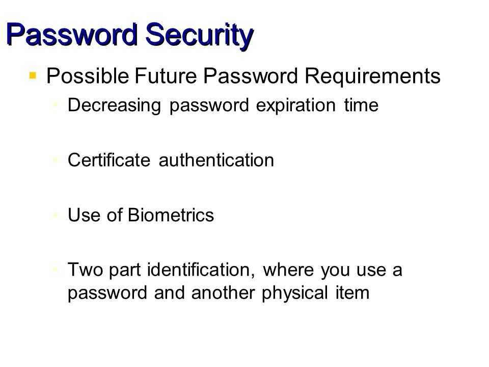 Password Security Possible Future Password Requirements Decreasing password expiration time Certificate authentication Use of Biometrics Two part identification, where you use a password and another physical item