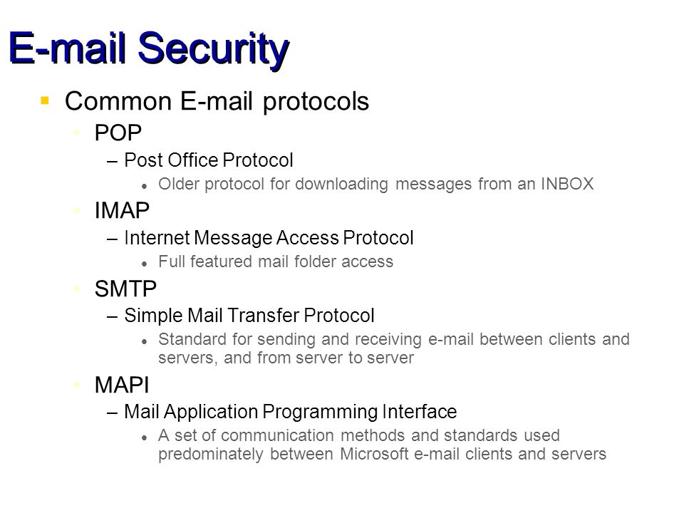 Security Common  protocols POP –Post Office Protocol l Older protocol for downloading messages from an INBOX IMAP –Internet Message Access Protocol l Full featured mail folder access SMTP –Simple Mail Transfer Protocol l Standard for sending and receiving  between clients and servers, and from server to server MAPI –Mail Application Programming Interface l A set of communication methods and standards used predominately between Microsoft  clients and servers