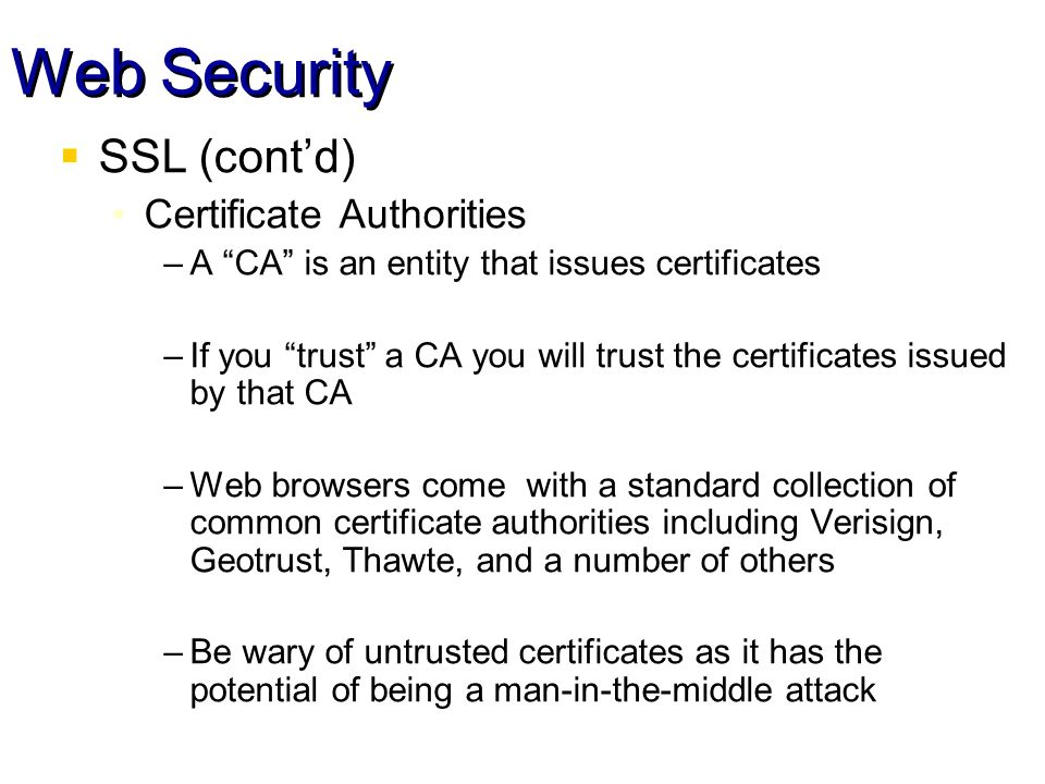 Web Security SSL (contd) Certificate Authorities –A CA is an entity that issues certificates –If you trust a CA you will trust the certificates issued by that CA –Web browsers come with a standard collection of common certificate authorities including Verisign, Geotrust, Thawte, and a number of others –Be wary of untrusted certificates as it has the potential of being a man-in-the-middle attack