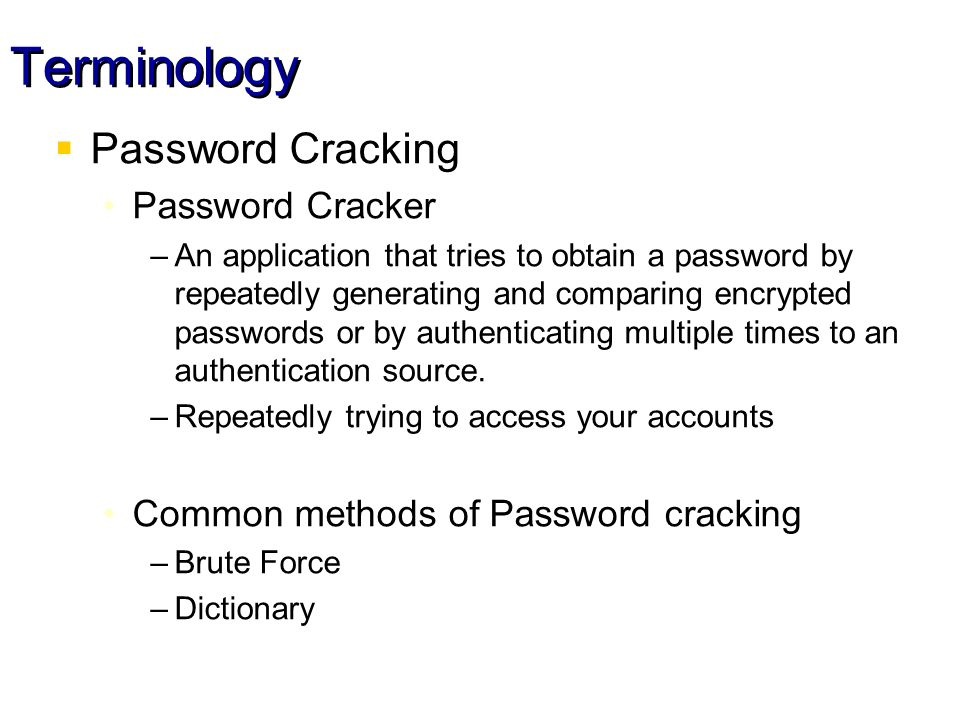 Terminology Password Cracking Password Cracker –An application that tries to obtain a password by repeatedly generating and comparing encrypted passwords or by authenticating multiple times to an authentication source.