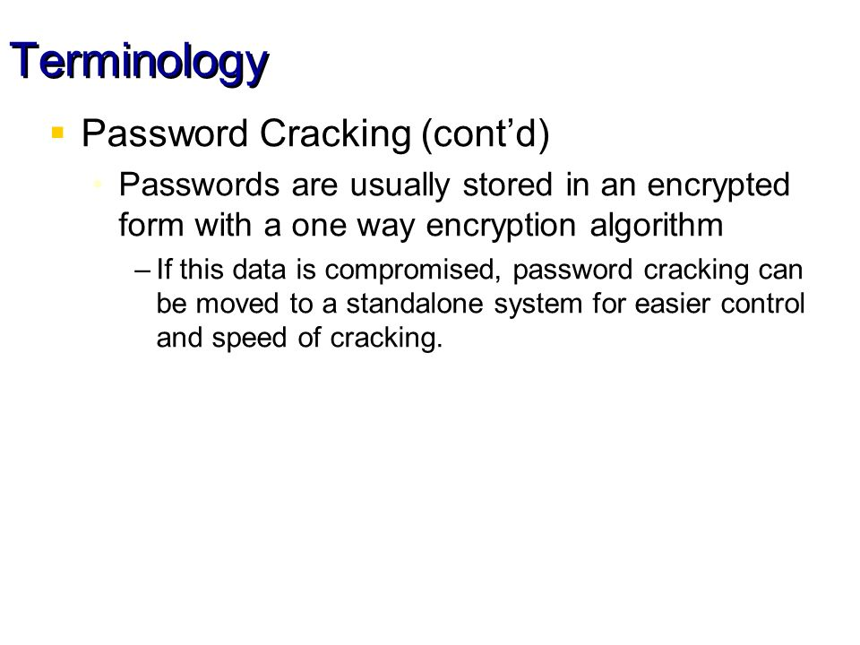Terminology Password Cracking (contd) Passwords are usually stored in an encrypted form with a one way encryption algorithm –If this data is compromised, password cracking can be moved to a standalone system for easier control and speed of cracking.