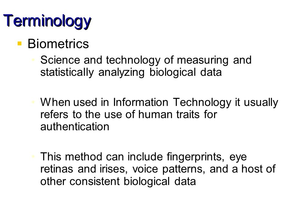 Terminology Biometrics Science and technology of measuring and statistically analyzing biological data When used in Information Technology it usually refers to the use of human traits for authentication This method can include fingerprints, eye retinas and irises, voice patterns, and a host of other consistent biological data