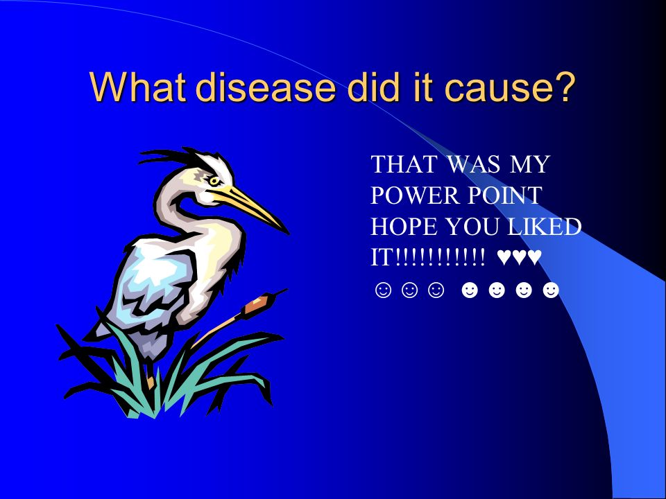 What disease did it cause? THAT WAS MY POWER POINT HOPE YOU LIKED IT!!!!!!!!!!!