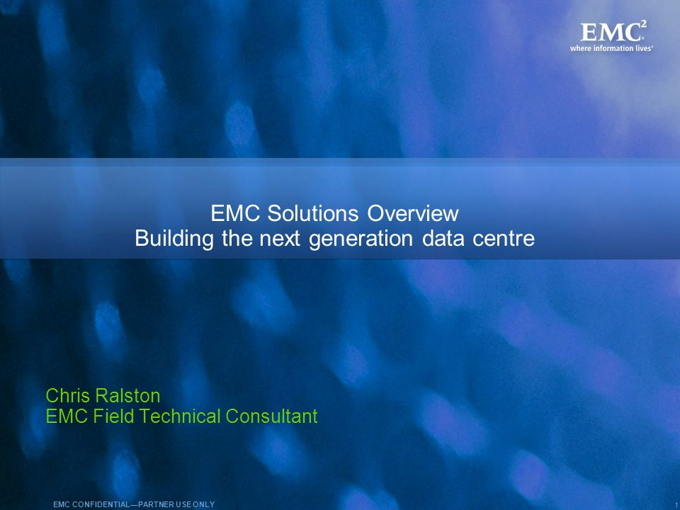 1 EMC CONFIDENTIALPARTNER USE ONLY EMC Solutions Overview Building the next generation data centre Chris Ralston EMC Field Technical Consultant