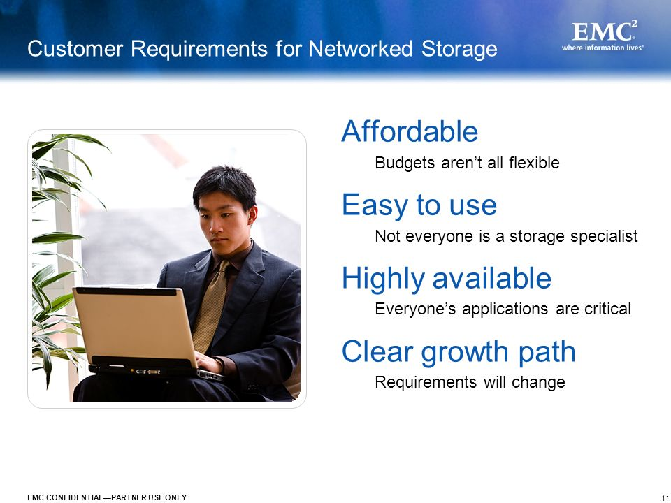 11 EMC CONFIDENTIALPARTNER USE ONLY Customer Requirements for Networked Storage Affordable Budgets arent all flexible Easy to use Not everyone is a st