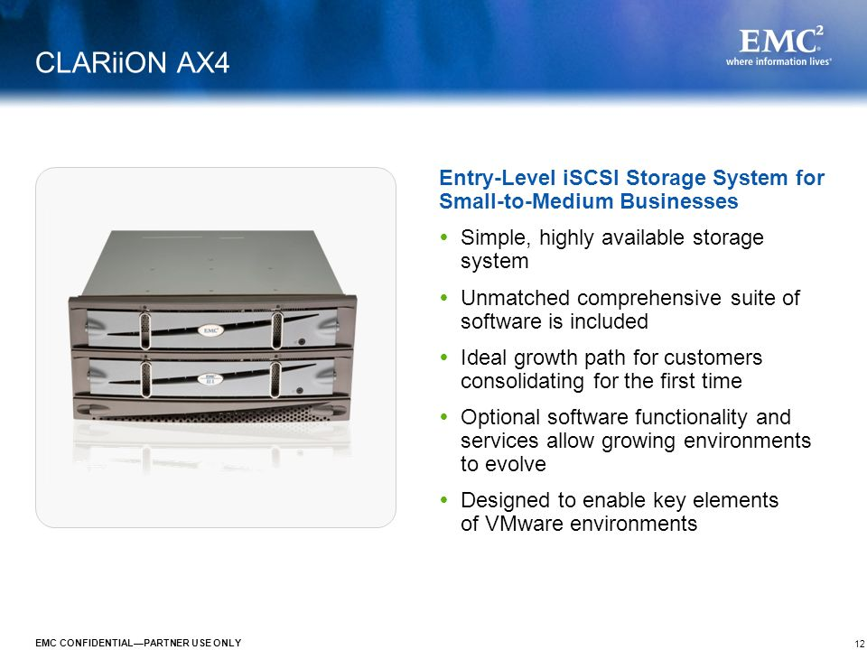 12 EMC CONFIDENTIALPARTNER USE ONLY CLARiiON AX4 Simple, highly available storage system Unmatched comprehensive suite of software is included Ideal g