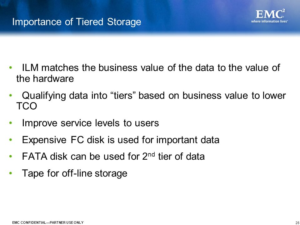 26 EMC CONFIDENTIALPARTNER USE ONLY Importance of Tiered Storage ILM matches the business value of the data to the value of the hardware Qualifying da