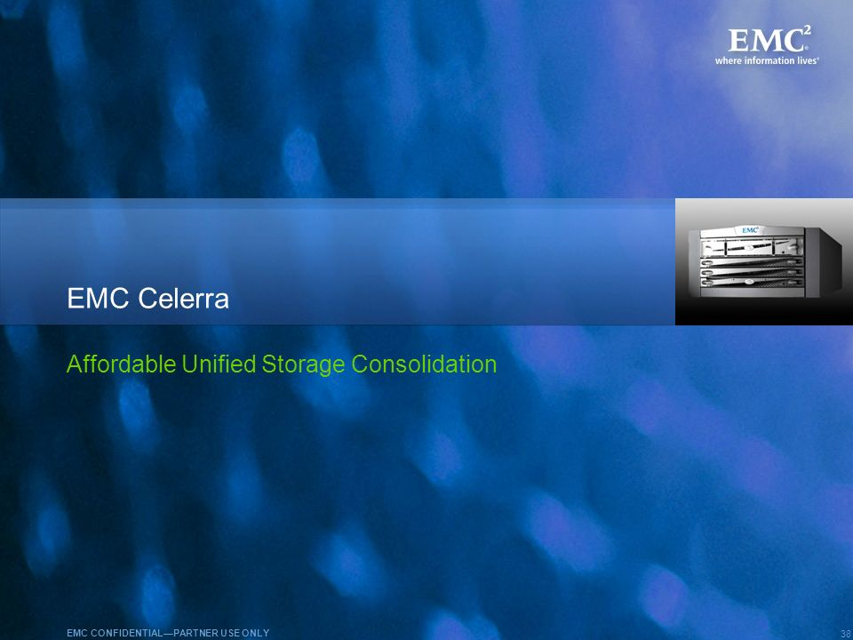 38 EMC CONFIDENTIALPARTNER USE ONLY EMC Celerra Affordable Unified Storage Consolidation