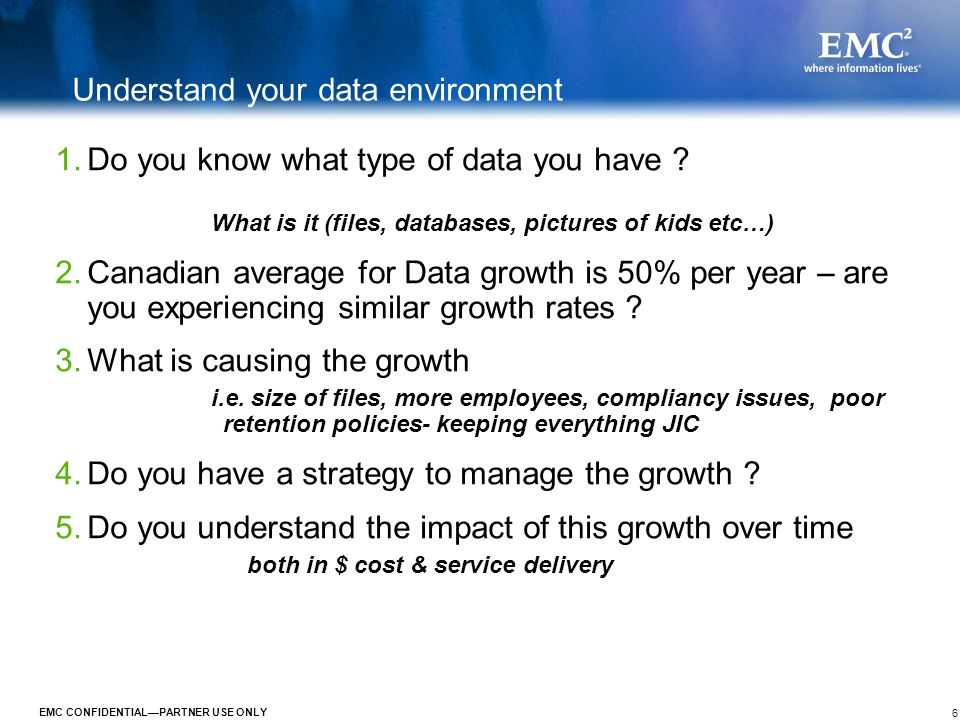 6 EMC CONFIDENTIALPARTNER USE ONLY Understand your data environment 1.Do you know what type of data you have ? What is it (files, databases, pictures