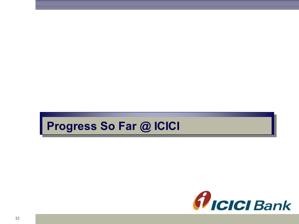 10 Progress So Far @ ICICI