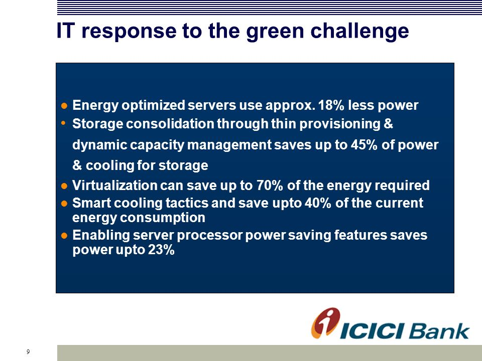 9 IT response to the green challenge Energy optimized servers use approx. 18% less power Storage consolidation through thin provisioning & dynamic cap