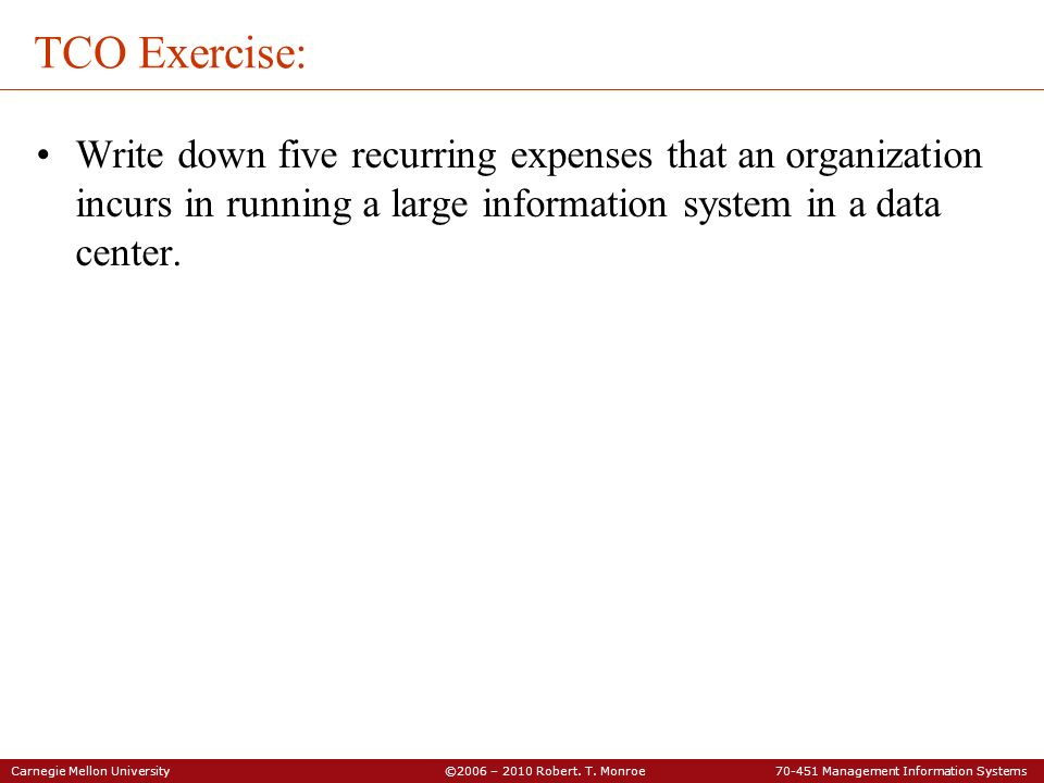 Carnegie Mellon University ©2006 – 2010 Robert. T. Monroe 70-451 Management Information Systems TCO Exercise: Write down five recurring expenses that