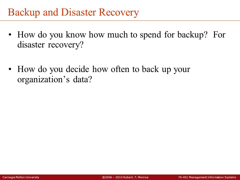 Carnegie Mellon University ©2006 – 2010 Robert. T. Monroe 70-451 Management Information Systems Backup and Disaster Recovery How do you know how much