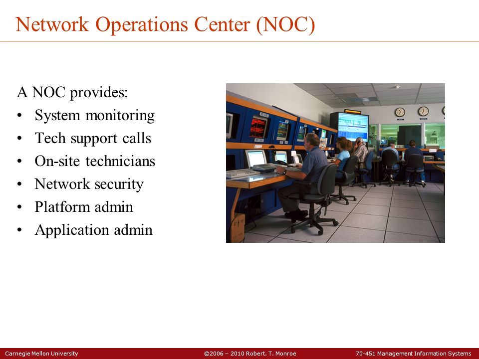 Carnegie Mellon University ©2006 – 2010 Robert. T. Monroe 70-451 Management Information Systems Network Operations Center (NOC) A NOC provides: System