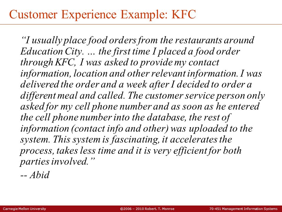 Carnegie Mellon University ©2006 – 2010 Robert. T. Monroe 70-451 Management Information Systems Customer Experience Example: KFC I usually place food