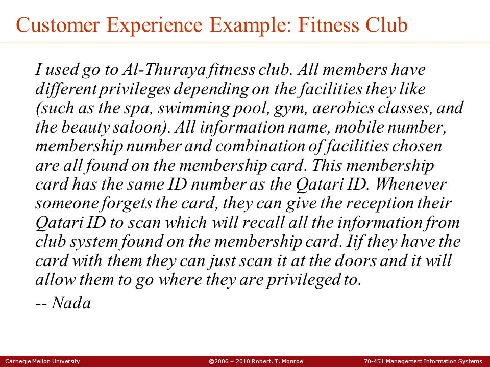 Carnegie Mellon University ©2006 – 2010 Robert. T. Monroe 70-451 Management Information Systems Customer Experience Example: Fitness Club I used go to