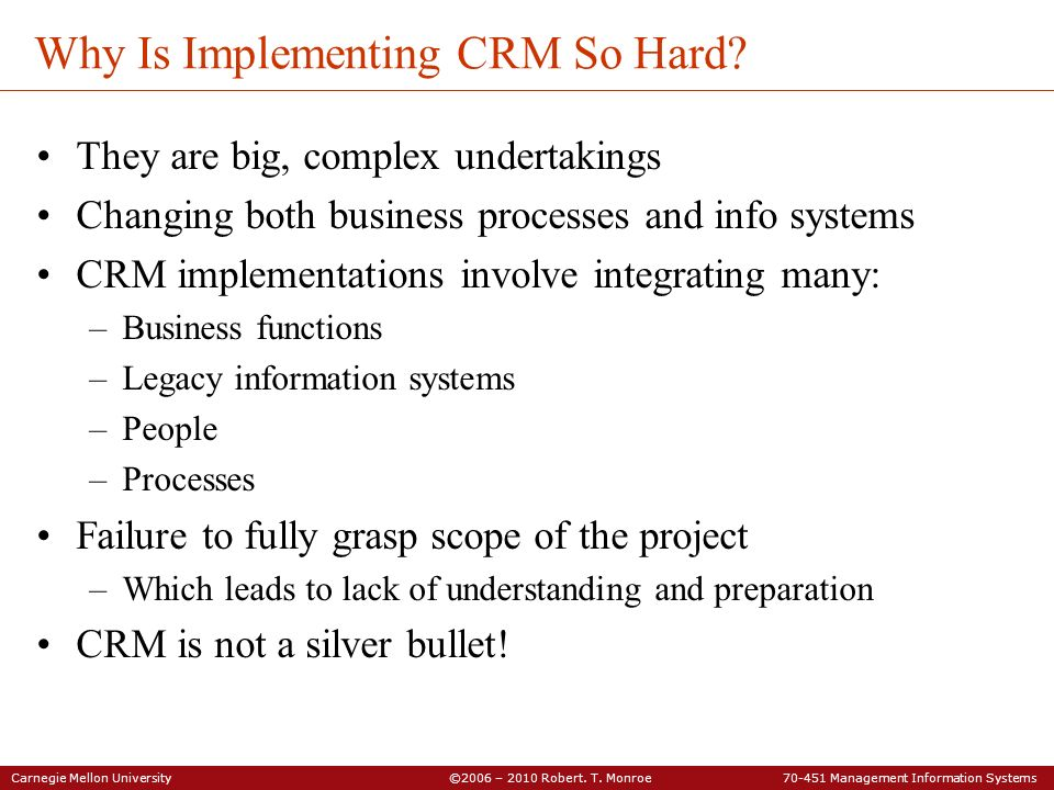 Carnegie Mellon University ©2006 – 2010 Robert. T. Monroe 70-451 Management Information Systems Why Is Implementing CRM So Hard? They are big, complex