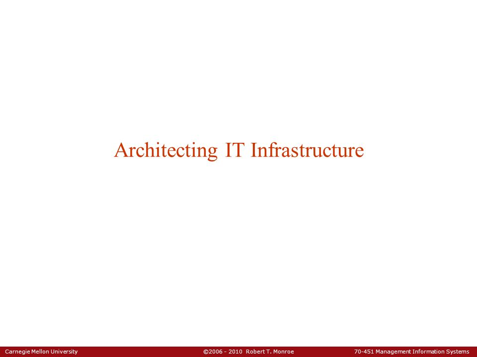 Carnegie Mellon University ©2006 - 2010 Robert T. Monroe 70-451 Management Information Systems Architecting IT Infrastructure