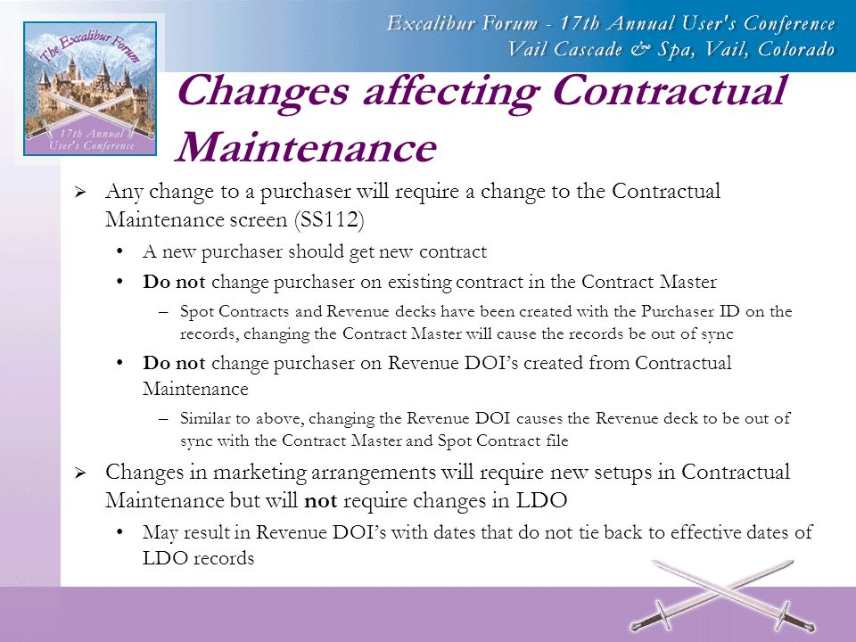 Changes affecting Contractual Maintenance Any change to a purchaser will require a change to the Contractual Maintenance screen (SS112) A new purchaser should get new contract Do not change purchaser on existing contract in the Contract Master –Spot Contracts and Revenue decks have been created with the Purchaser ID on the records, changing the Contract Master will cause the records be out of sync Do not change purchaser on Revenue DOIs created from Contractual Maintenance –Similar to above, changing the Revenue DOI causes the Revenue deck to be out of sync with the Contract Master and Spot Contract file Changes in marketing arrangements will require new setups in Contractual Maintenance but will not require changes in LDO May result in Revenue DOIs with dates that do not tie back to effective dates of LDO records