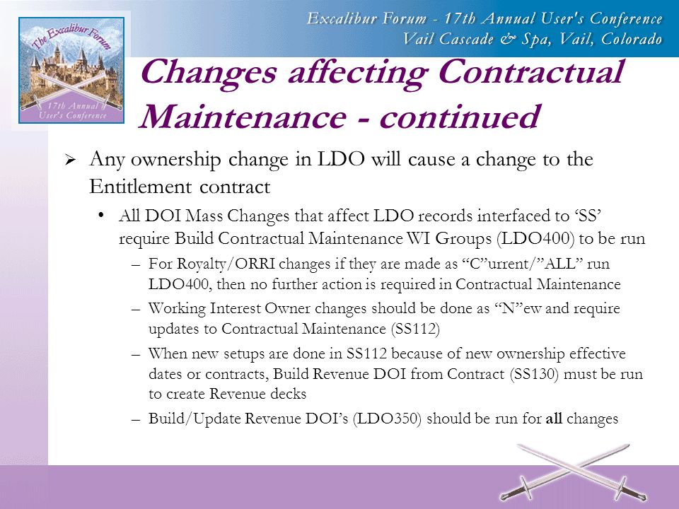 Changes affecting Contractual Maintenance - continued Any ownership change in LDO will cause a change to the Entitlement contract All DOI Mass Changes that affect LDO records interfaced to SS require Build Contractual Maintenance WI Groups (LDO400) to be run –For Royalty/ORRI changes if they are made as Current/ALL run LDO400, then no further action is required in Contractual Maintenance –Working Interest Owner changes should be done as New and require updates to Contractual Maintenance (SS112) –When new setups are done in SS112 because of new ownership effective dates or contracts, Build Revenue DOI from Contract (SS130) must be run to create Revenue decks –Build/Update Revenue DOIs (LDO350) should be run for all changes