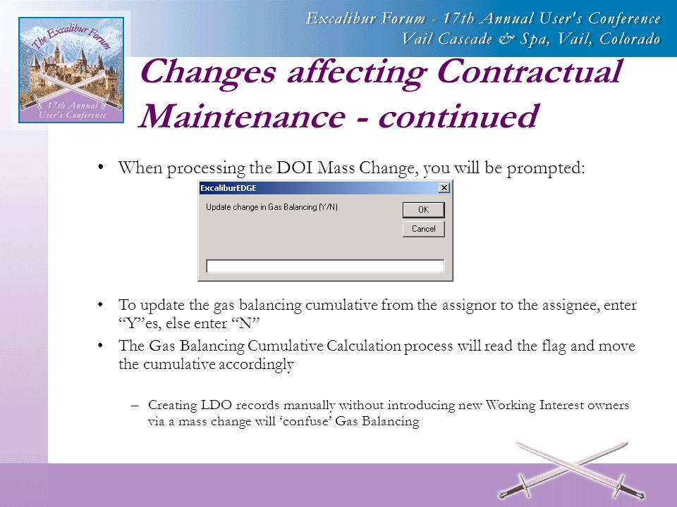 Changes affecting Contractual Maintenance - continued When processing the DOI Mass Change, you will be prompted: To update the gas balancing cumulative from the assignor to the assignee, enter Yes, else enter N The Gas Balancing Cumulative Calculation process will read the flag and move the cumulative accordingly –Creating LDO records manually without introducing new Working Interest owners via a mass change will confuse Gas Balancing