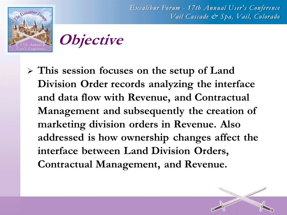 Objective This session focuses on the setup of Land Division Order records analyzing the interface and data flow with Revenue, and Contractual Management and subsequently the creation of marketing division orders in Revenue.