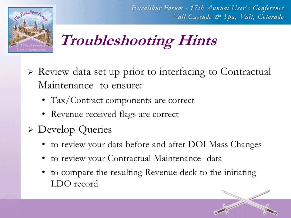 Troubleshooting Hints Review data set up prior to interfacing to Contractual Maintenance to ensure: Tax/Contract components are correct Revenue received flags are correct Develop Queries to review your data before and after DOI Mass Changes to review your Contractual Maintenance data to compare the resulting Revenue deck to the initiating LDO record