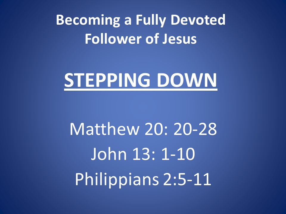 Becoming a Fully Devoted Follower of Jesus STEPPING DOWN Matthew 20: 20-28 John 13: 1-10 Philippians 2:5-11