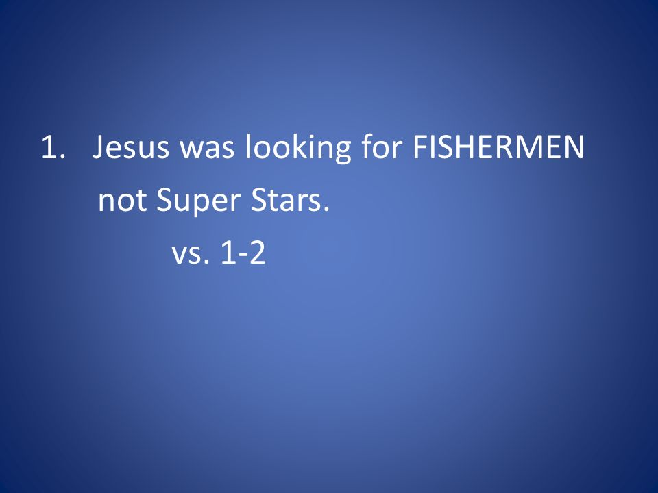 1.Jesus was looking for FISHERMEN not Super Stars. vs. 1-2
