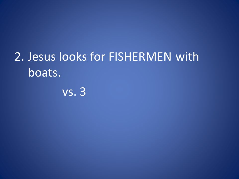 2.Jesus looks for FISHERMEN with boats. vs. 3