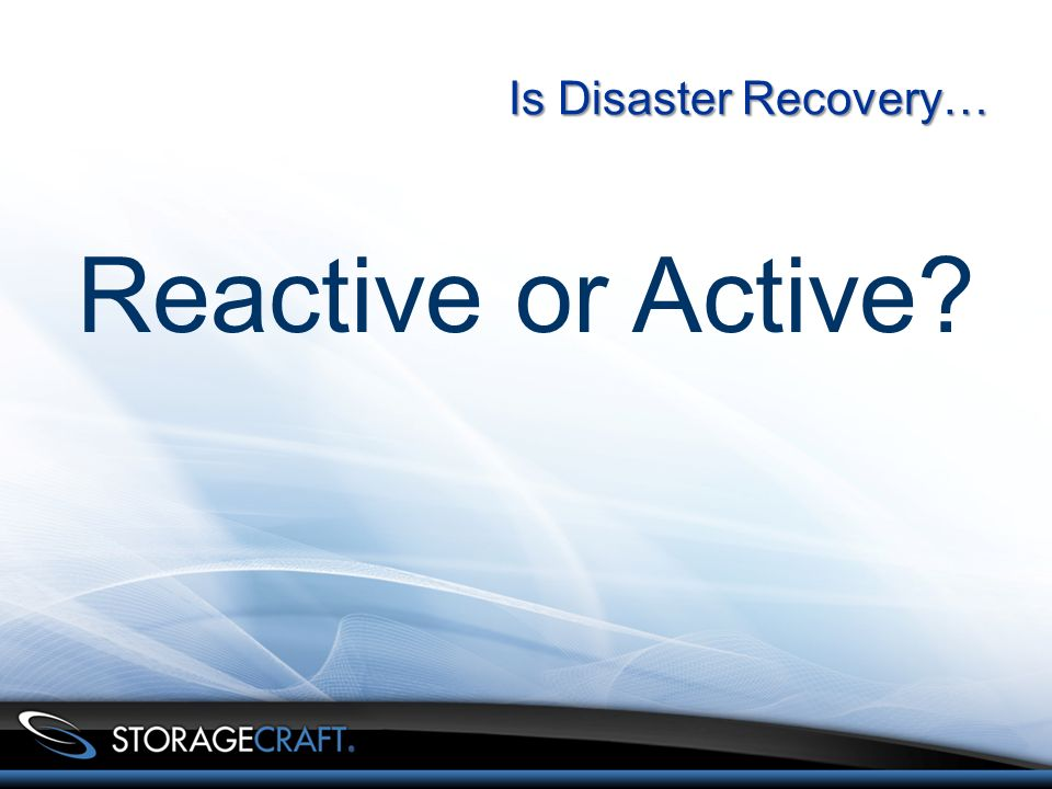 Is Disaster Recovery… Reactive or Active?