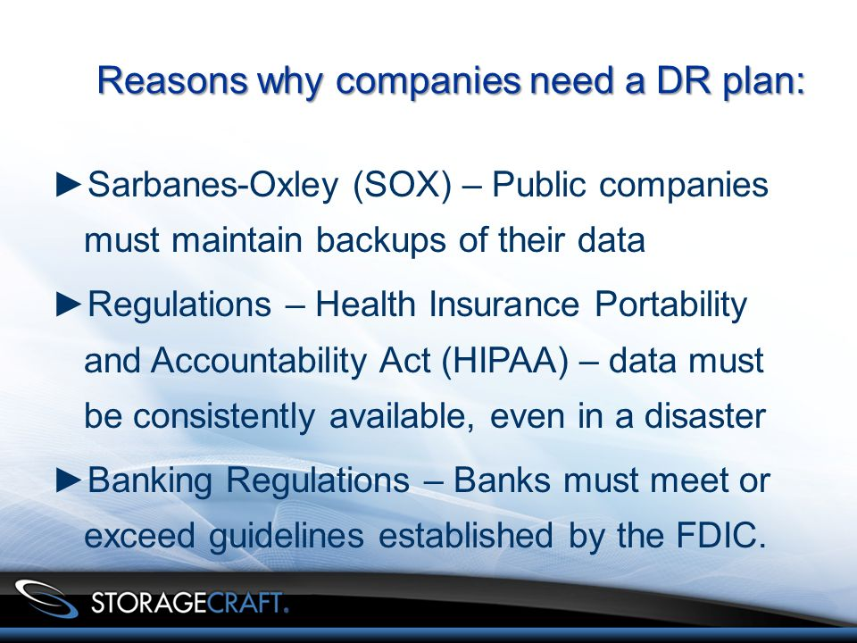 Reasons why companies need a DR plan: Sarbanes-Oxley (SOX) – Public companies must maintain backups of their data Regulations – Health Insurance Portability and Accountability Act (HIPAA) – data must be consistently available, even in a disaster Banking Regulations – Banks must meet or exceed guidelines established by the FDIC.