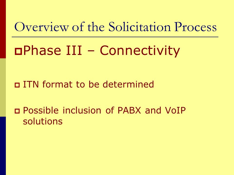 Overview of the Solicitation Process Phase III – Connectivity ITN format to be determined Possible inclusion of PABX and VoIP solutions