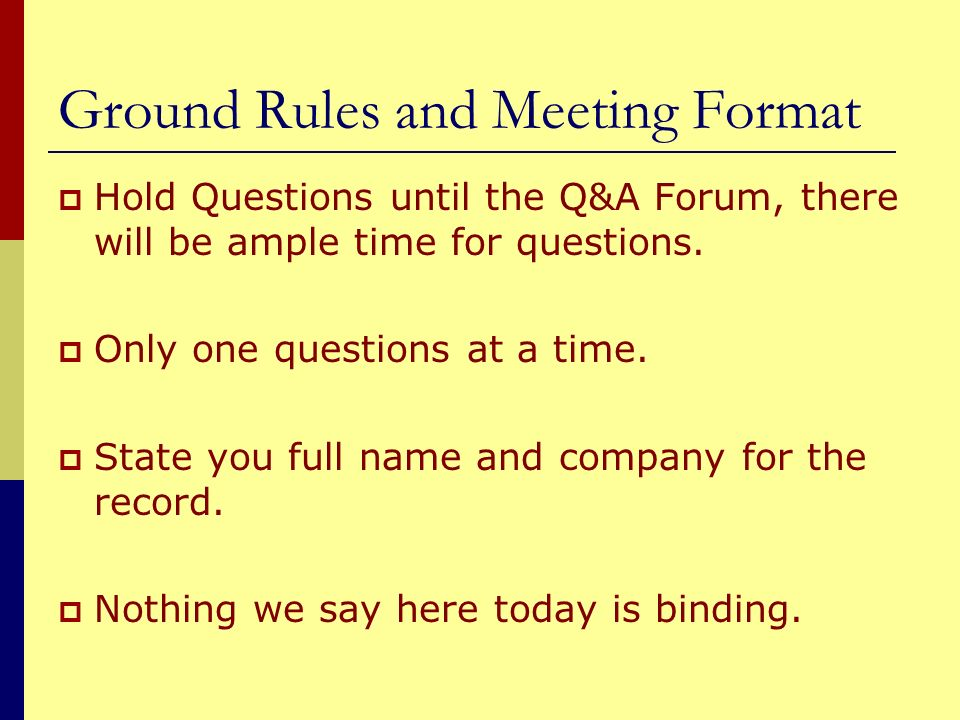 Ground Rules and Meeting Format Hold Questions until the Q&A Forum, there will be ample time for questions. Only one questions at a time. State you fu