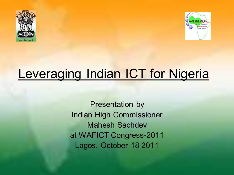 Leveraging Indian ICT for Nigeria Presentation by Indian High Commissioner Mahesh Sachdev at WAFICT Congress-2011 Lagos, October