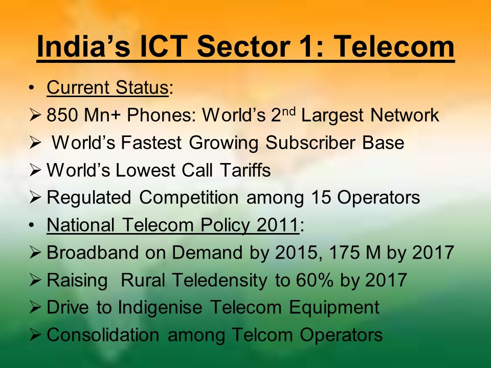 Indias ICT Sector 1: Telecom Current Status: 850 Mn+ Phones: Worlds 2 nd Largest Network Worlds Fastest Growing Subscriber Base Worlds Lowest Call Tariffs Regulated Competition among 15 Operators National Telecom Policy 2011: Broadband on Demand by 2015, 175 M by 2017 Raising Rural Teledensity to 60% by 2017 Drive to Indigenise Telecom Equipment Consolidation among Telcom Operators