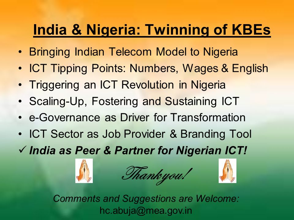 India & Nigeria: Twinning of KBEs Bringing Indian Telecom Model to Nigeria ICT Tipping Points: Numbers, Wages & English Triggering an ICT Revolution in Nigeria Scaling-Up, Fostering and Sustaining ICT e-Governance as Driver for Transformation ICT Sector as Job Provider & Branding Tool India as Peer & Partner for Nigerian ICT.