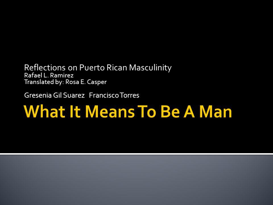 Reflections on Puerto Rican Masculinity Rafael L. Ramirez Translated by: Rosa E. Casper Gresenia Gil Suarez Francisco Torres