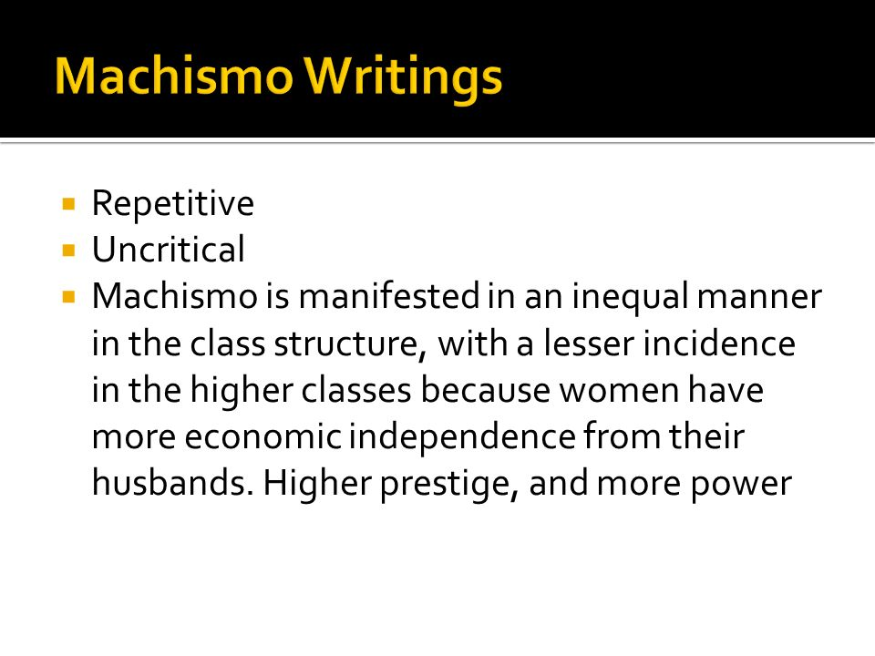 Repetitive Uncritical Machismo is manifested in an inequal manner in the class structure, with a lesser incidence in the higher classes because women have more economic independence from their husbands.