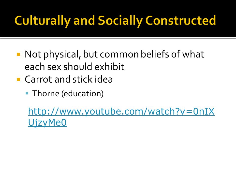 Not physical, but common beliefs of what each sex should exhibit Carrot and stick idea Thorne (education) http://www.youtube.com/watch?v=0nIX UjzyMe0