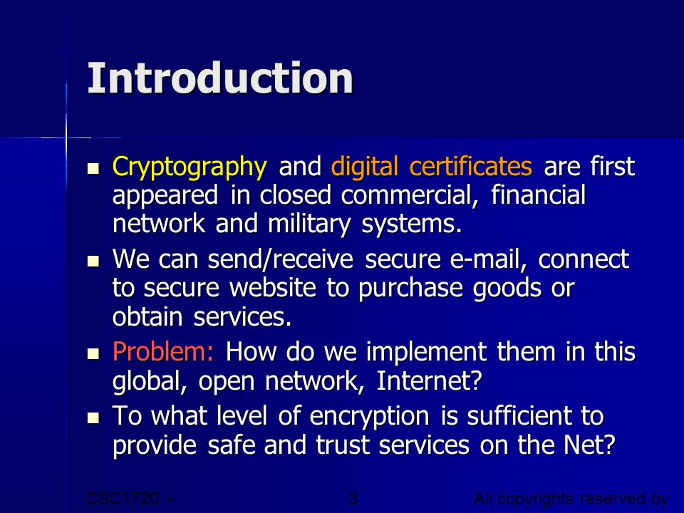 CSC1720 – Introduction to Internet All copyrights reserved by C.C. Cheung 2003. 3 Introduction Cryptography and digital certificates are first appeare