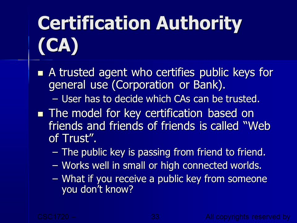 CSC1720 – Introduction to Internet All copyrights reserved by C.C. Cheung 2003. 33 Certification Authority (CA) A trusted agent who certifies public k