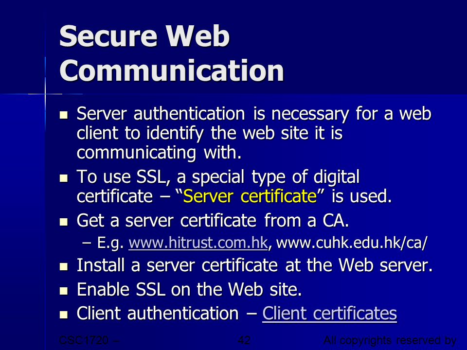 CSC1720 – Introduction to Internet All copyrights reserved by C.C. Cheung 2003. 42 Secure Web Communication Server authentication is necessary for a w
