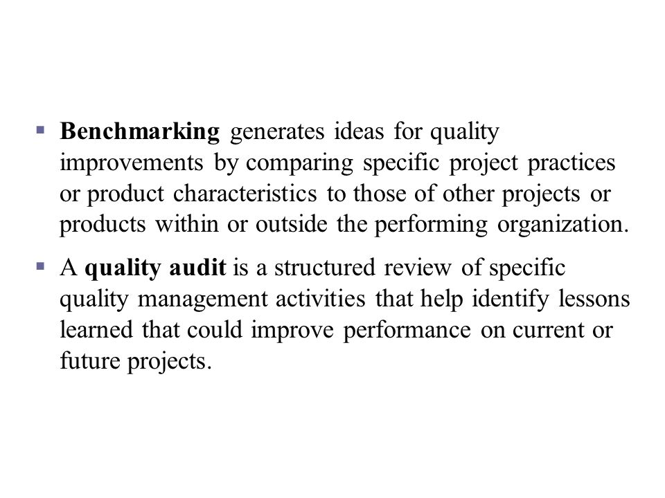 Benchmarking generates ideas for quality improvements by comparing specific project practices or product characteristics to those of other projects or