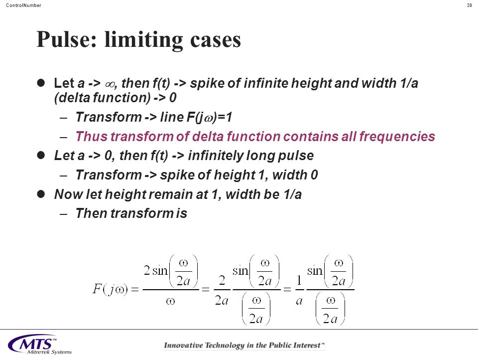 39ControlNumber Pulse: limiting cases Let a ->, then f(t) -> spike of infinite height and width 1/a (delta function) -> 0 –Transform -> line F(j )=1 –