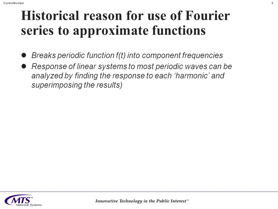 5 ControlNumber Historical reason for use of Fourier series to approximate functions Breaks periodic function f(t) into component frequencies Response