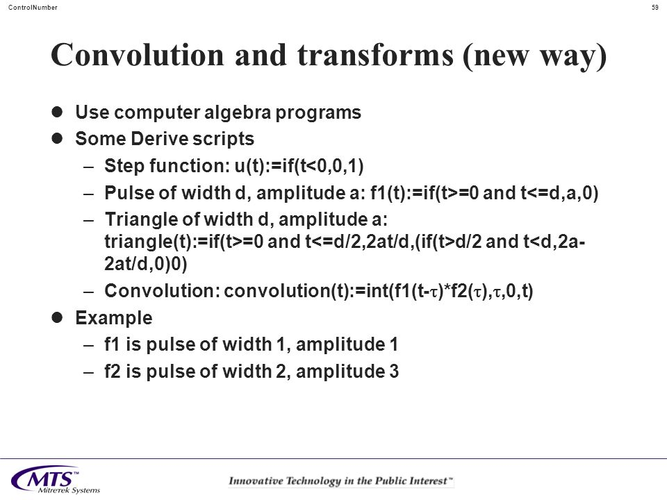 59ControlNumber Convolution and transforms (new way) Use computer algebra programs Some Derive scripts –Step function: u(t):=if(t<0,0,1) –Pulse of wid