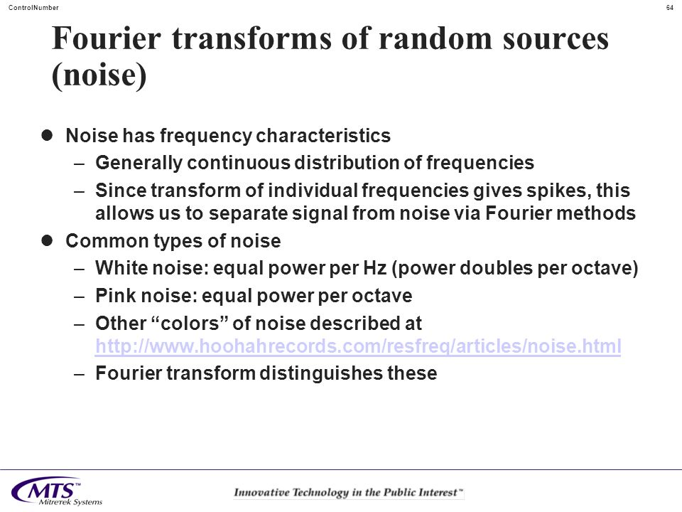 64ControlNumber Fourier transforms of random sources (noise) Noise has frequency characteristics –Generally continuous distribution of frequencies –Si